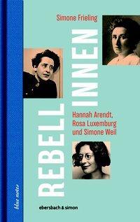 Cover von Rebellinnen - Hannah Arendt, Rosa Luxemburg und Simone Weil